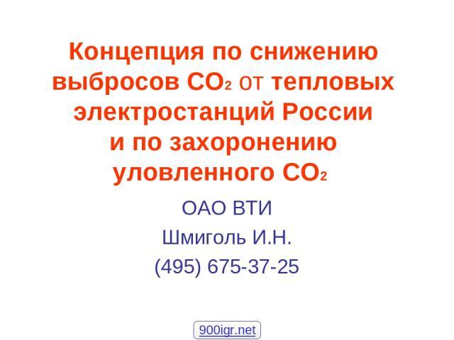 Концепция по снижению выбросов СО2 от тепловых электростанций России и по захоронению уловленного СО2 ОАО ВТИ Шмиголь И.Н. (495) 675-37-25 900igr.net