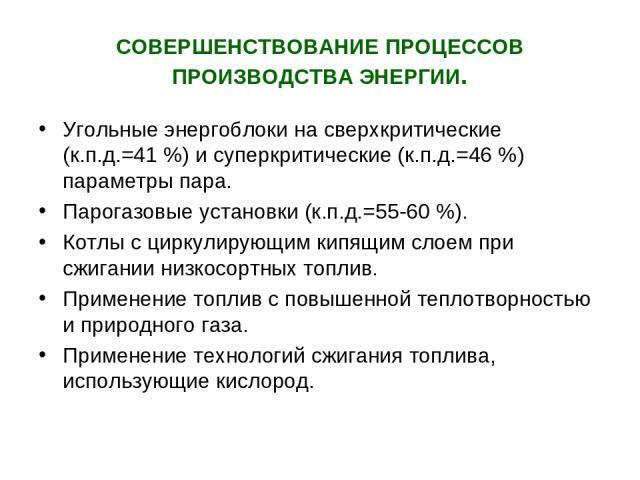 СОВЕРШЕНСТВОВАНИЕ ПРОЦЕССОВ ПРОИЗВОДСТВА ЭНЕРГИИ. Угольные энергоблоки на сверхкритические (к.п.д.=41 %) и суперкритические (к.п.д.=46 %) параметры пара. Парогазовые установки (к.п.д.=55-60 %). Котлы с циркулирующим кипящим слоем при сжигании низкос…