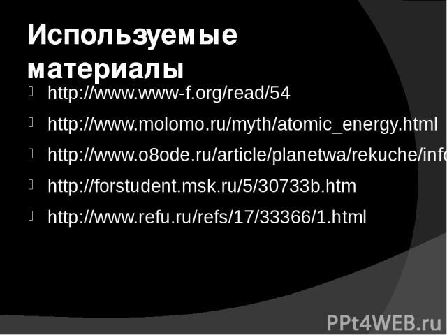 Используемые материалы http://www.www-f.org/read/54 http://www.molomo.ru/myth/atomic_energy.html http://www.o8ode.ru/article/planetwa/rekuche/info/energia_rek.htm http://forstudent.msk.ru/5/30733b.htm http://www.refu.ru/refs/17/33366/1.html