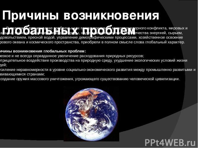 Причины возникновения глобальных проблем В силу ряда причин такие проблемы, как предотвращение мирового ядерного конфликта, мировых и локальных войн, сохранение природной среды, надежное обеспечение человечества энергией, сырьем, продовольствием, пр…