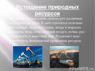 Истощение природных ресурсов Человечество постоянно использует различные природн