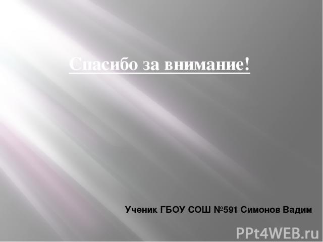 Спасибо за внимание! Ученик ГБОУ СОШ №591 Симонов Вадим