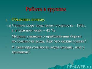 Работа в группах Объясните почему: - в Чёрном море вода имеет солёность - 18‰, а