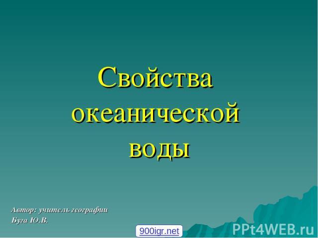 Свойства океанической воды Автор: учитель географии Буга Ю.В. 900igr.net
