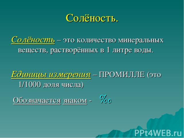 Солёность. Солёность – это количество минеральных веществ, растворённых в 1 литре воды. Единицы измерения – ПРОМИЛЛЕ (это 1/1000 доля числа) Обозначается знаком - ‰