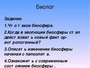 Биолог Задание. 1.Что такое биосфера. 2.Когда в эволюции биосферы стал действов
