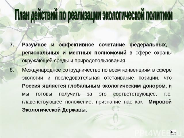 Разумное и эффективное сочетание федеральных, региональных и местных полномочий в сфере охраны окружающей среды и природопользования. Международное сотрудничество по всем конвенциям в сфере экологии и последовательная отстаивание позиции, что Россия…