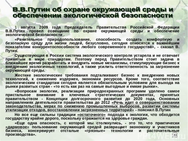 1 августа 2009 года Председатель Правительства Российской Федерации В.В.Путин провел совещание по охране окружающей среды и обеспечение экологической безопасности . «Рачительное природопользование, способность создать комфортную и безопасную среду д…