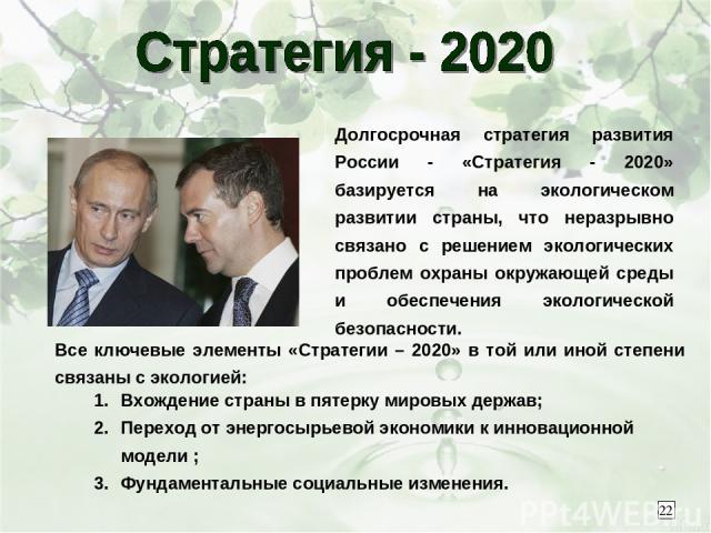 Долгосрочная стратегия развития России - «Стратегия - 2020» базируется на экологическом развитии страны, что неразрывно связано с решением экологических проблем охраны окружающей среды и обеспечения экологической безопасности. Все ключевые элементы …