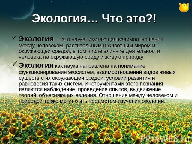 Экология… Что это?! Экология — это наука, изучающая взаимоотношения между человеком, растительным и животным миром и окружающей средой, в том числе влияние деятельности человека на окружающую среду и живую природу. Экология как наука направлена на п…