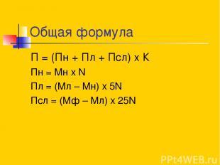 Общая формула П = (Пн + Пл + Псл) х К Пн = Мн х N Пл = (Мл – Мн) х 5N Псл = (Мф