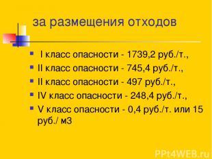 за размещения отходов I класс опасности - 1739,2 руб./т., II класс опасности - 7