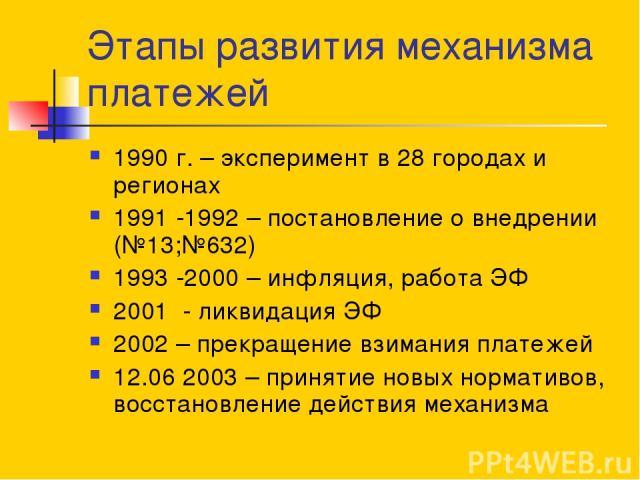 Этапы развития механизма платежей 1990 г. – эксперимент в 28 городах и регионах 1991 -1992 – постановление о внедрении (№13;№632) 1993 -2000 – инфляция, работа ЭФ 2001 - ликвидация ЭФ 2002 – прекращение взимания платежей 12.06 2003 – принятие новых …