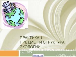 ПРАКТИКА 1. ПРЕДМЕТ И СТРУКТУРА ЭКОЛОГИИ Ларионова Екатерина Владимировна, доцен