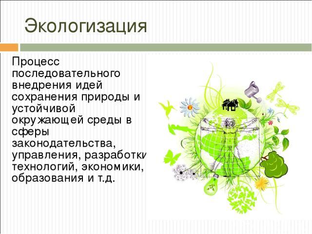 Экологизация Процесс последовательного внедрения идей сохранения природы и устойчивой окружающей среды в сферы законодательства, управления, разработки технологий, экономики, образования и т.д.