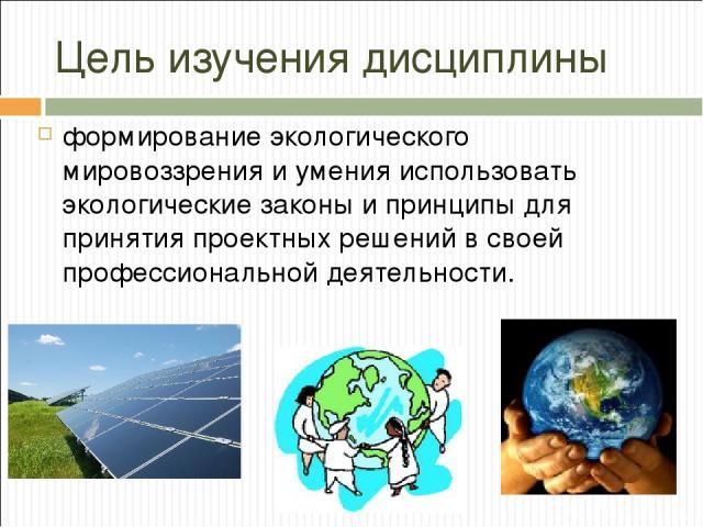 Цель изучения дисциплины формирование экологического мировоззрения и умения использовать экологические законы и принципы для принятия проектных решений в своей профессиональной деятельности.