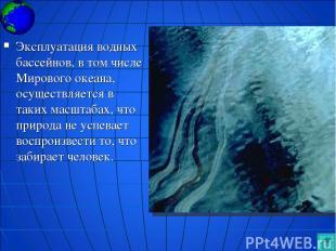 Эксплуатация водных бассейнов, в том числе Мирового океана, осуществляется в так