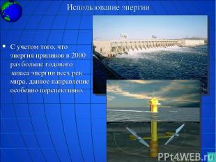 Использование энергии С учетом того, что энергия приливов в 2000 раз больше годо