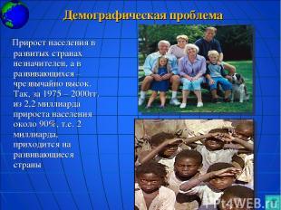 Демографическая проблема Прирост населения в развитых странах незначителен, а в