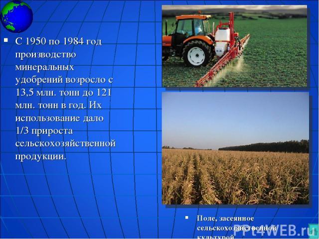 Поле, засеянное сельскохозяйственной культурой С 1950 по 1984 год производство минеральных удобрений возросло с 13,5 млн. тонн до 121 млн. тонн в год. Их использование дало 1/3 прироста сельскохозяйственной продукции.
