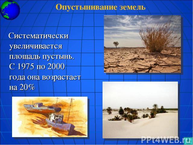 Систематически увеличивается площадь пустынь. С 1975 по 2000 года она возрастает на 20% Опустынивание земель