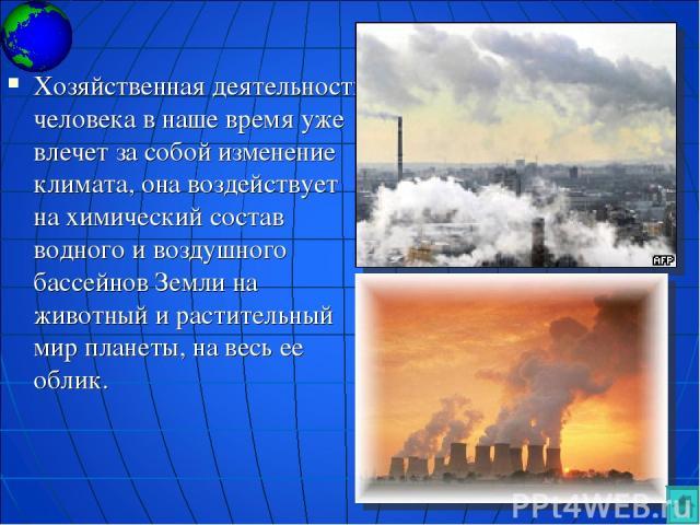 Хозяйственная деятельность человека в наше время уже влечет за собой изменение климата, она воздействует на химический состав водного и воздушного бассейнов Земли на животный и растительный мир планеты, на весь ее облик.