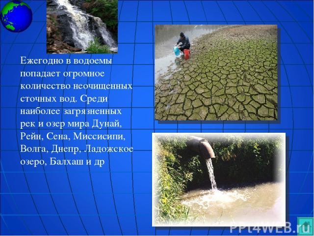 Ежегодно в водоемы попадает огромное количество неочищенных сточных вод. Среди наиболее загрязненных рек и озер мира Дунай, Рейн, Сена, Миссисипи, Волга, Днепр, Ладожское озеро, Балхаш и др
