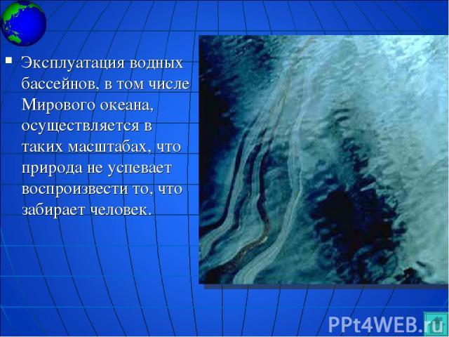 Эксплуатация водных бассейнов, в том числе Мирового океана, осуществляется в таких масштабах, что природа не успевает воспроизвести то, что забирает человек.