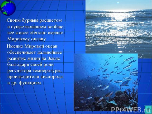 Своим бурным расцветом и существованием вообще все живое обязано именно Мировому океану Именно Мировой океан обеспечивает дальнейшее развитие жизни на Земле благодаря своей роли регулятора температуры, производителя кислорода и др. функциям.