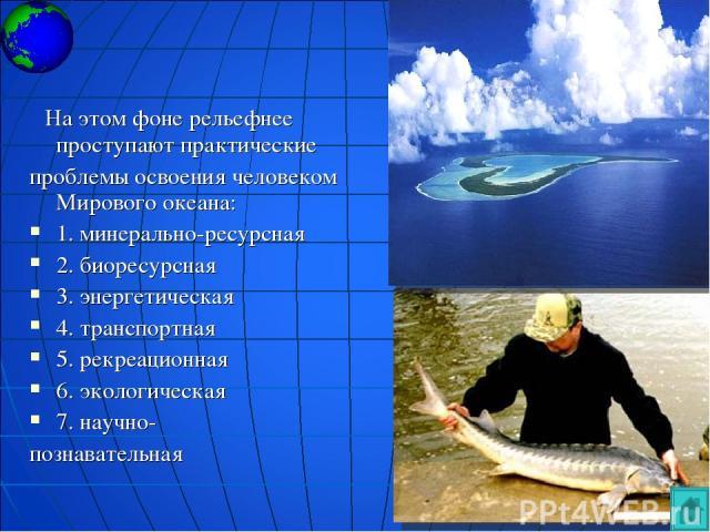 На этом фоне рельефнее проступают практические проблемы освоения человеком Мирового океана: 1. минерально-ресурсная 2. биоресурсная 3. энергетическая 4. транспортная 5. рекреационная 6. экологическая 7. научно- познавательная