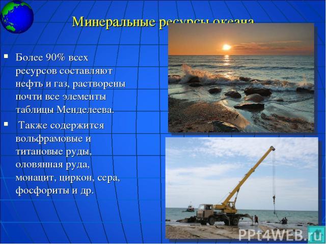 Минеральные ресурсы океана Более 90% всех ресурсов составляют нефть и газ, растворены почти все элементы таблицы Менделеева. Также содержится вольфрамовые и титановые руды, оловянная руда, монацит, циркон, сера, фосфориты и др.