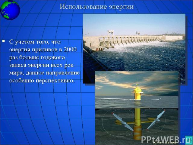 Использование энергии С учетом того, что энергия приливов в 2000 раз больше годового запаса энергии всех рек мира, данное направление особенно перспективно.