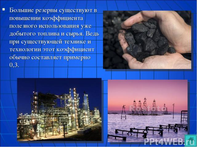 Большие резервы существуют в повышении коэффициента полезного использования уже добытого топлива и сырья. Ведь при существующей технике и технологии этот коэффициент обычно составляет примерно 0,3.