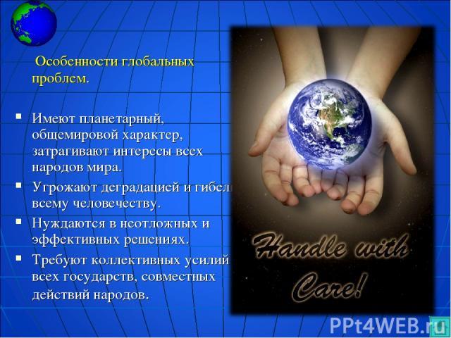 Особенности глобальных проблем. Имеют планетарный, общемировой характер, затрагивают интересы всех народов мира. Угрожают деградацией и гибелью всему человечеству. Нуждаются в неотложных и эффективных решениях. Требуют коллективных усилий всех госуд…