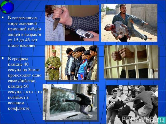 В современном мире основной причиной гибели людей в возрасте от 15 до 45 лет стало насилие. В среднем каждые 40 секунд на Земле происходит одно самоубийство, каждые 60 секунд – кто – то погибает в военном конфликте.