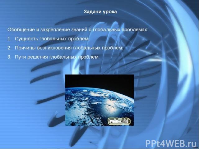 Задачи урока Обобщение и закрепление знаний о глобальных проблемах: Сущность глобальных проблем; Причины возникновения глобальных проблем; Пути решения глобальных проблем.