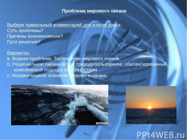 Проблема мирового океана Выбери правильный комментарий для итогов урока: Суть проблемы? Причины возникновения? Пути решения? Варианты: а. Водная проблема. Загрязнение мирового океана. b. Рациональное океаническое природопользование, сбалансированный…