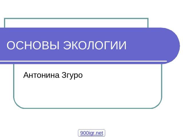ОСНОВЫ ЭКОЛОГИИ Антонина Згуро 900igr.net