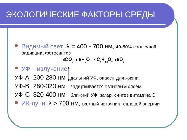 ЭКОЛОГИЧЕСКИЕ ФАКТОРЫ СРЕДЫ Видимый свет, λ = 400 - 700 нм, 40-50% солнечной радиации, фотосинтез 6CO2 + 6H2O C6H12O6 +6O2 УФ – излучение: УФ-А 200-280 нм дальний УФ, опасен для жизни, УФ-В 280-320 нм задерживается озоновым слоем УФ-С 320-400 нм бли…