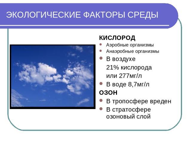 ЭКОЛОГИЧЕСКИЕ ФАКТОРЫ СРЕДЫ КИСЛОРОД Аэробные организмы Анаэробные организмы В воздухе 21% кислорода или 277мг/л В воде 8,7мг/л ОЗОН В тропосфере вреден В стратосфере озоновый слой