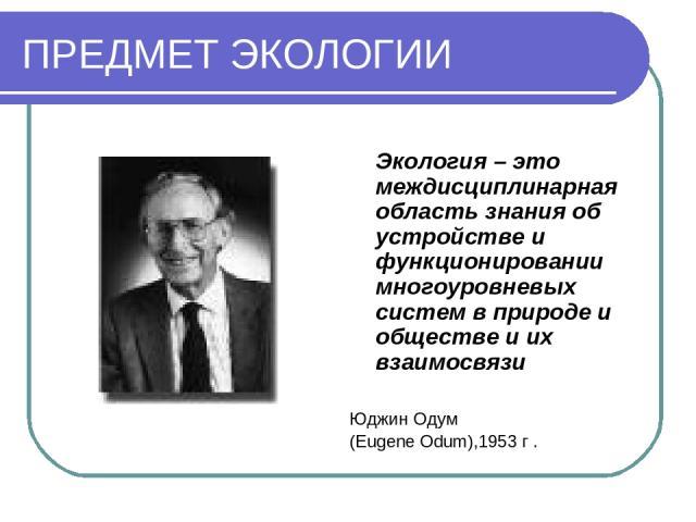 ПРЕДМЕТ ЭКОЛОГИИ Экология – это междисциплинарная область знания об устройстве и функционировании многоуровневых систем в природе и обществе и их взаимосвязи Юджин Одум (Eugene Odum),1953 г .