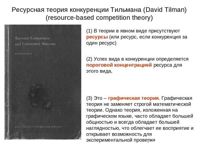Ресурсная теория конкуренции Тильмана (David Tilman) (resource-based competition theory) (1) В теории в явном виде присутствуют ресурсы (или ресурс, если конкуренция за один ресурс) (2) Успех вида в конкуренции определяется пороговой концентрацией р…