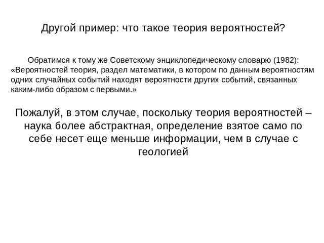 Другой пример: что такое теория вероятностей? Обратимся к тому же Советскому энциклопедическому словарю (1982): «Вероятностей теория, раздел математики, в котором по данным вероятностям одних случайных событий находят вероятности других событий, свя…