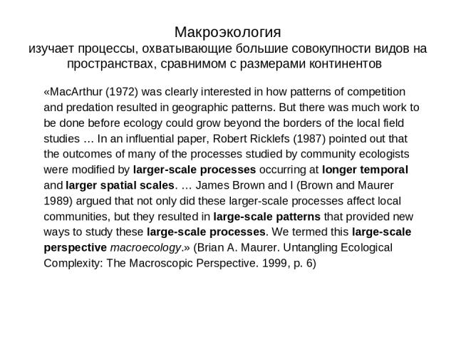 Макроэкология изучает процессы, охватывающие большие совокупности видов на пространствах, сравнимом с размерами континентов «MacArthur (1972) was clearly interested in how patterns of competition and predation resulted in geographic patterns. But th…