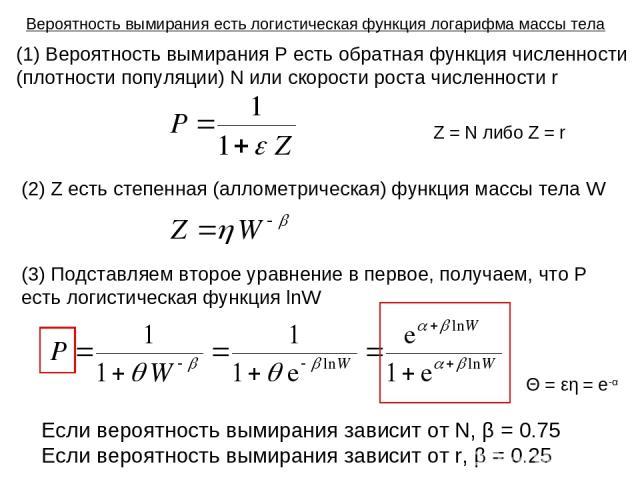 Z = N либо Z = r (1) Вероятность вымирания P есть обратная функция численности (плотности популяции) N или скорости роста численности r (2) Z есть степенная (аллометрическая) функция массы тела W (3) Подставляем второе уравнение в первое, получаем, …