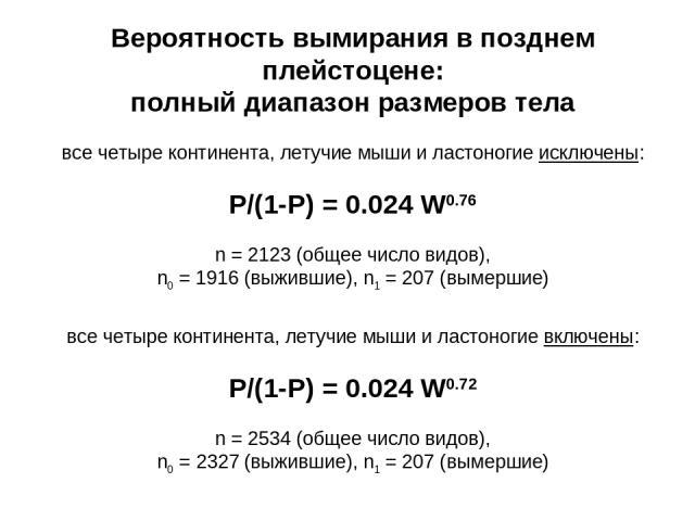 Вероятность вымирания в позднем плейстоцене: полный диапазон размеров тела все четыре континента, летучие мыши и ластоногие исключены: P/(1-P) = 0.024 W0.76 n = 2123 (общее число видов), n0 = 1916 (выжившие), n1 = 207 (вымершие) все четыре континент…
