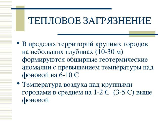 ТЕПЛОВОЕ ЗАГРЯЗНЕНИЕ В пределах территорий крупных городов на небольших глубинах (10-30 м) формируются обширные геотермические аномалии с превышением температуры над фоновой на 6-10 С Температура воздуха над крупными городами в среднем на 1-2 С (3-5…