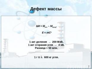 Дефект массы ∆М = Мисх – Мпрод, Е = mC2 1 акт деления → 200 МэВ, 1 акт сгорания