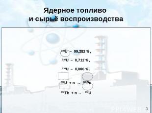 Ядерное топливо и сырьё воспроизводства 238U – 99,282 %, 235U – 0,712 %, 234U –