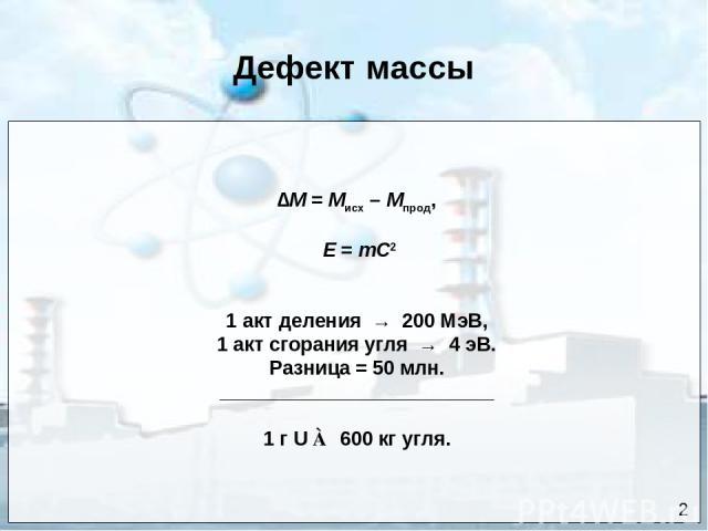 Дефект массы ∆М = Мисх – Мпрод, Е = mC2 1 акт деления → 200 МэВ, 1 акт сгорания угля → 4 эВ. Разница = 50 млн. _________________________ 1 г U ≃ 600 кг угля. 2